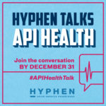 Help Hyphen make an important magazine issue on AAPI health go to print! | #APIHealthTalk